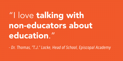 """""""I love talking with non-educators about education."""" - Dr. Thomas """"T.J."""" Locke, Head of School, Episcopal Academy"""