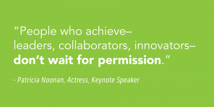 """""""People who achieve- leaders, collaborators, innovators- don't wait for permission."""" - Patricia Noonan, Actress, Keynote Speaker"""