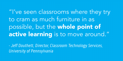 """""""The whole point of active learning is to move around."""" - Jeff Douthett, Director, Classroom Tech Services, University of Penn"""