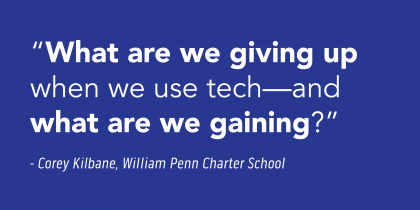 """""""What are we giving up when we use tech - and what are we gaining?"""" - Corey Kilbane, William Penn Charter School"""