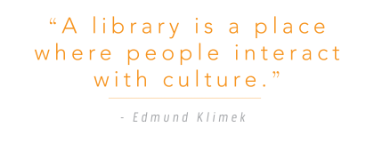 """A library is a place where people interact with culture."" - Edmund Klimek"