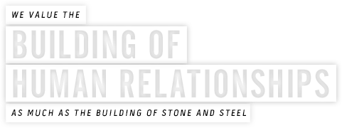 We value the building of human relationships as much as the building of stone and steel