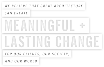 We believe that great architecture can create meaningful + lasting change for our clients, our society, and our world
