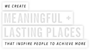 We create meaningful + lasting places that inspire people to achieve more